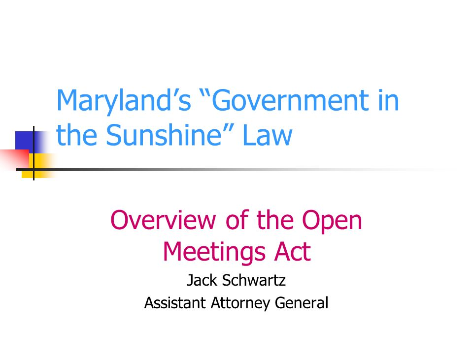 Marylands Government in the Sunshine Law Overview of the Open Meetings Act Jack Schwartz Assistant Attorney General