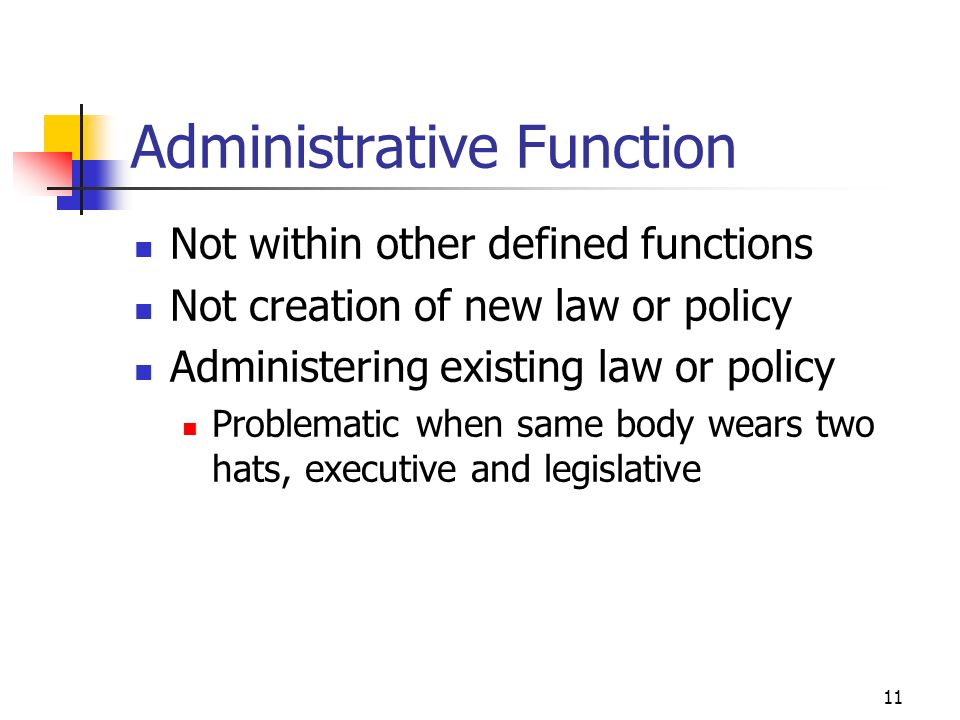 11 Administrative Function Not within other defined functions Not creation of new law or policy Administering existing law or policy Problematic when