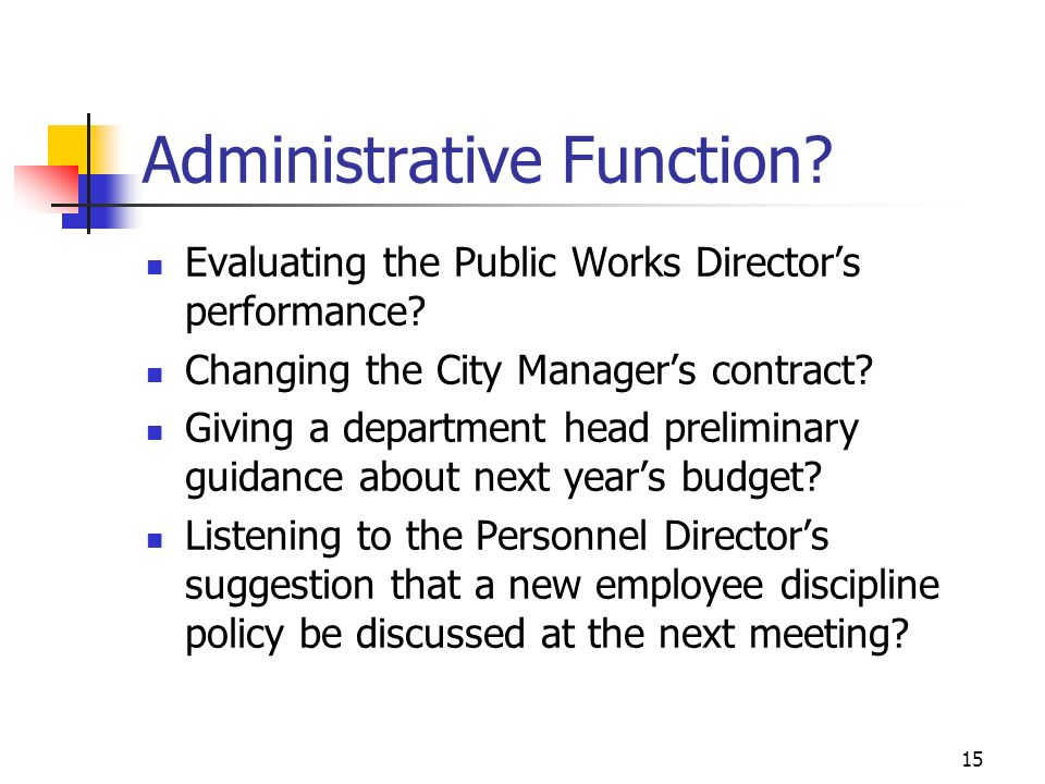 15 Administrative Function? Evaluating the Public Works Directors performance? Changing the City Managers contract? Giving a department head prelimina