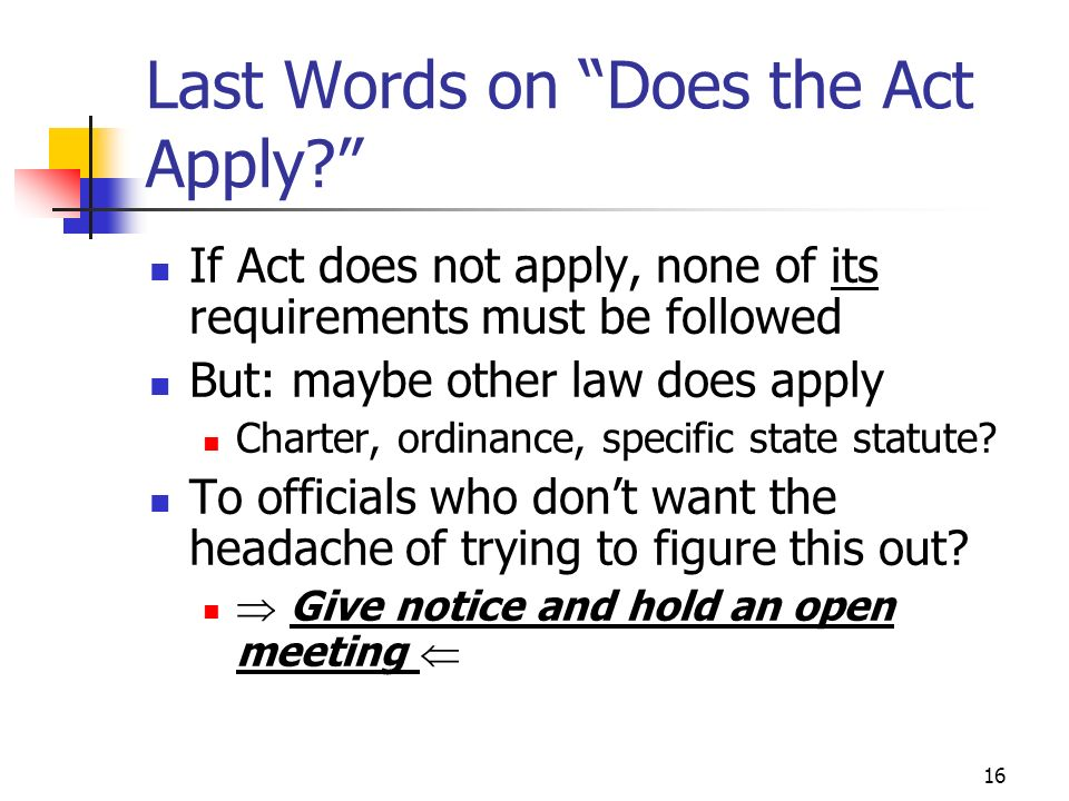 16 Last Words on Does the Act Apply? If Act does not apply, none of its requirements must be followed But: maybe other law does apply Charter, ordinan