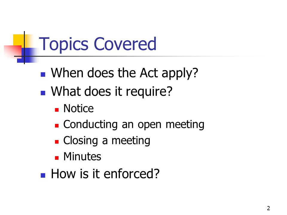 2 Topics Covered When does the Act apply? What does it require? Notice Conducting an open meeting Closing a meeting Minutes How is it enforced?