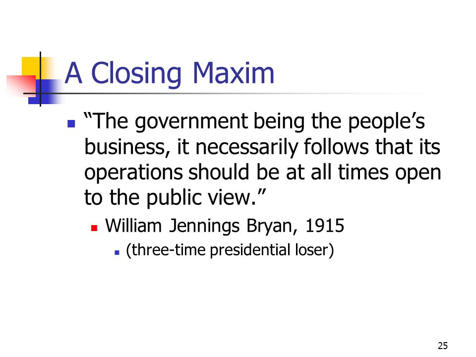 25 A Closing Maxim The government being the peoples business, it necessarily follows that its operations should be at all times open to the public vie