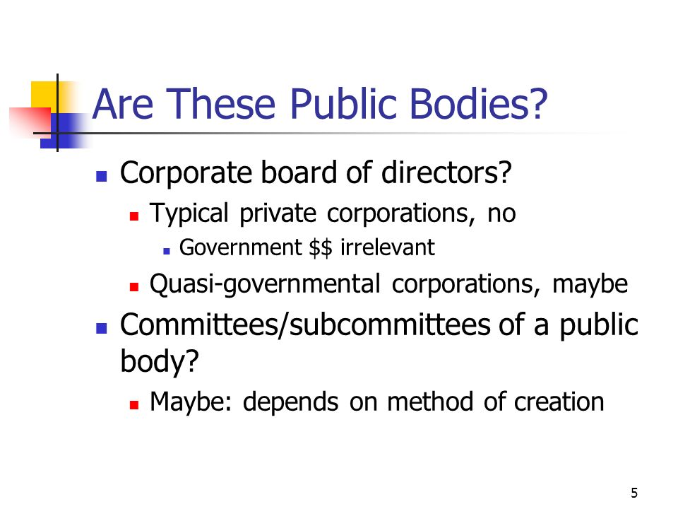 5 Are These Public Bodies? Corporate board of directors? Typical private corporations, no Government $$ irrelevant Quasi-governmental corporations, ma