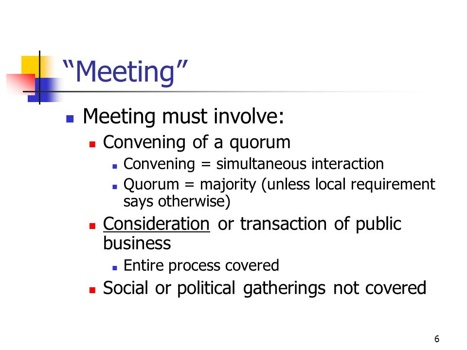 6 Meeting Meeting must involve: Convening of a quorum Convening = simultaneous interaction Quorum = majority (unless local requirement says otherwise)