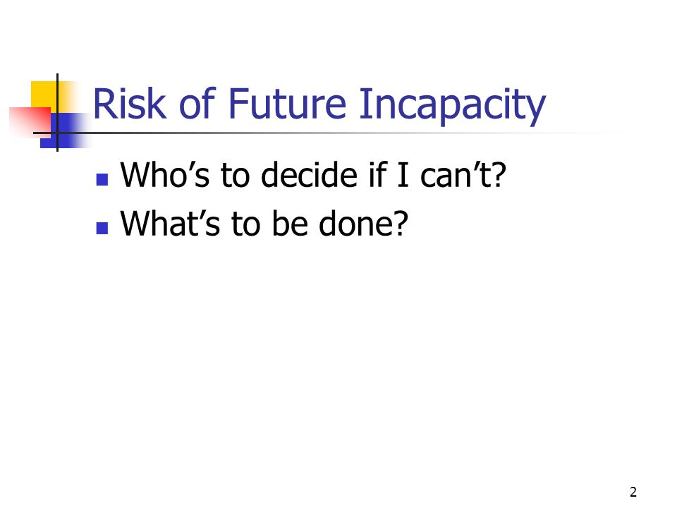 2 Risk of Future Incapacity Whos to decide if I cant Whats to be done