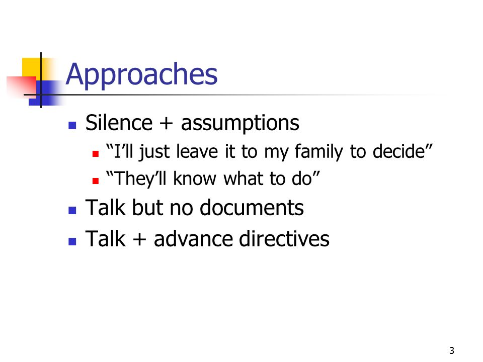 3 Approaches Silence + assumptions Ill just leave it to my family to decide Theyll know what to do Talk but no documents Talk + advance directives