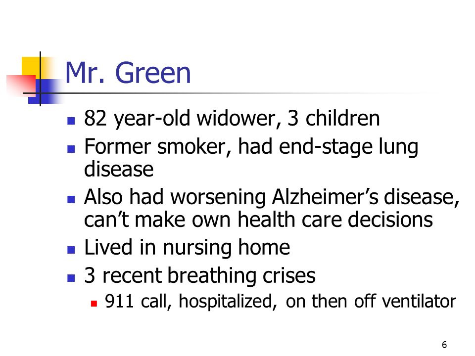 6 Mr. Green 82 year-old widower, 3 children Former smoker, had end-stage lung disease Also had worsening Alzheimers disease, cant make own health care