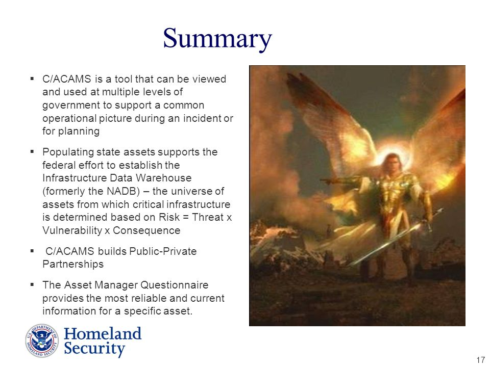17 Summary C/ACAMS is a tool that can be viewed and used at multiple levels of government to support a common operational picture during an incident o