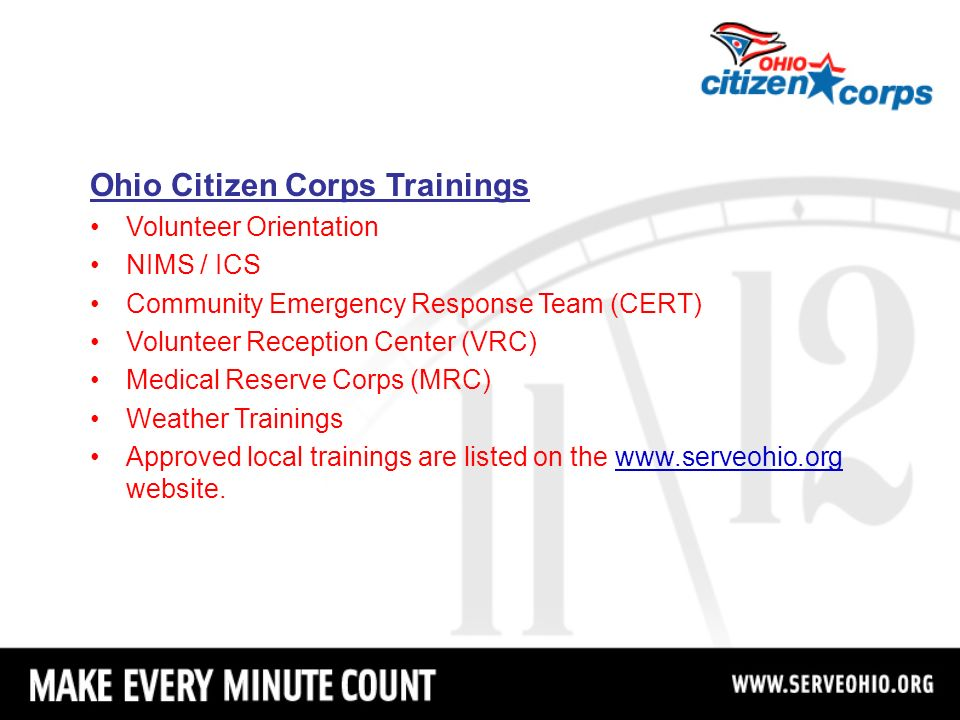 Ohio Citizen Corps Trainings Volunteer Orientation NIMS / ICS Community Emergency Response Team (CERT) Volunteer Reception Center (VRC) Medical Reserve Corps (MRC) Weather Trainings Approved local trainings are listed on the www.serveohio.org website.www.serveohio.org