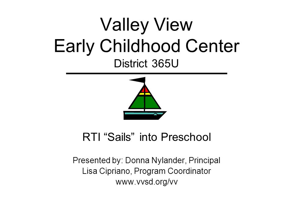 Valley View Early Childhood Center District 365U RTI Sails into Preschool Presented by: Donna Nylander, Principal Lisa Cipriano, Program Coordinator w