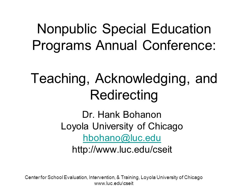 Center for School Evaluation, Intervention, & Training, Loyola University of Chicago www.luc.edu\cseit Nonpublic Special Education Programs Annual Conference: Teaching, Acknowledging, and Redirecting Dr.