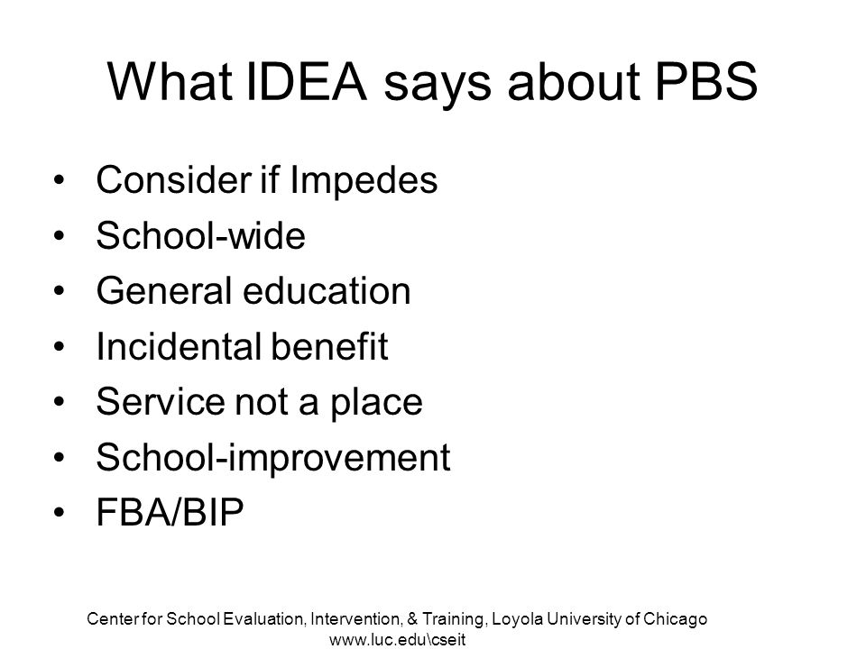 Center for School Evaluation, Intervention, & Training, Loyola University of Chicago   What IDEA says about PBS Consider if Impedes School-wide General education Incidental benefit Service not a place School-improvement FBA/BIP
