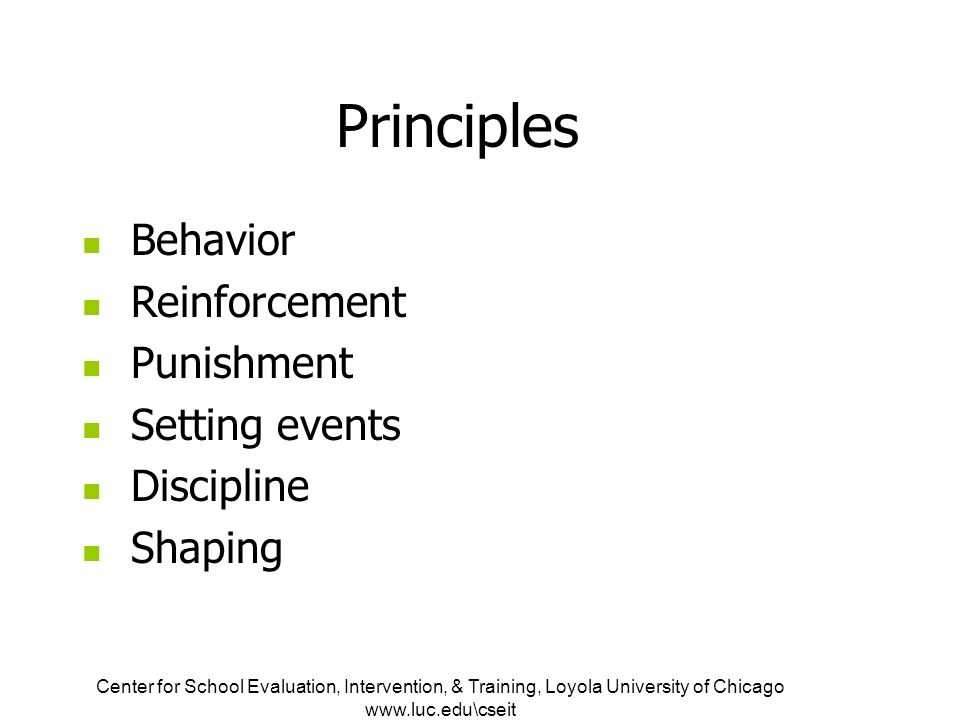 Center for School Evaluation, Intervention, & Training, Loyola University of Chicago   Principles Behavior Reinforcement Punishment Setting events Discipline Shaping
