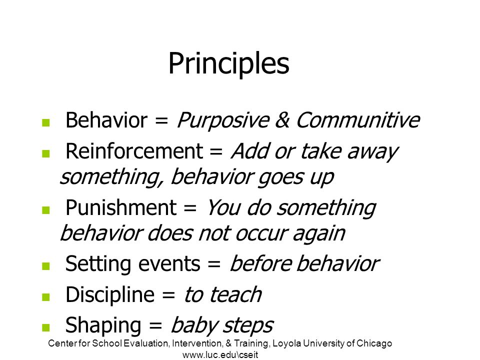 Center for School Evaluation, Intervention, & Training, Loyola University of Chicago   Principles Behavior = Purposive & Communitive Reinforcement = Add or take away something, behavior goes up Punishment = You do something behavior does not occur again Setting events = before behavior Discipline = to teach Shaping = baby steps