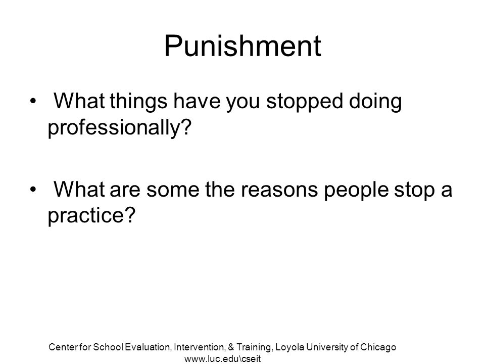 Center for School Evaluation, Intervention, & Training, Loyola University of Chicago www.luc.edu\cseit Punishment What things have you stopped doing professionally.