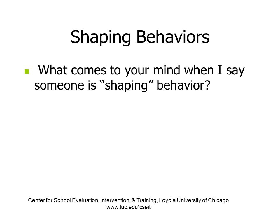 Center for School Evaluation, Intervention, & Training, Loyola University of Chicago www.luc.edu\cseit Shaping Behaviors What comes to your mind when I say someone is shaping behavior