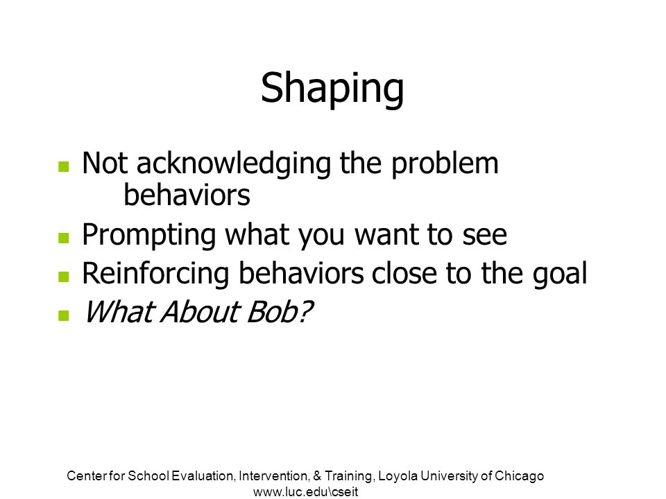 Center for School Evaluation, Intervention, & Training, Loyola University of Chicago   Shaping Not acknowledging the problem behaviors Prompting what you want to see Reinforcing behaviors close to the goal What About Bob