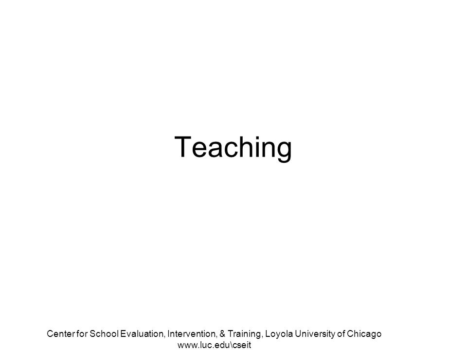 Center for School Evaluation, Intervention, & Training, Loyola University of Chicago www.luc.edu\cseit Teaching