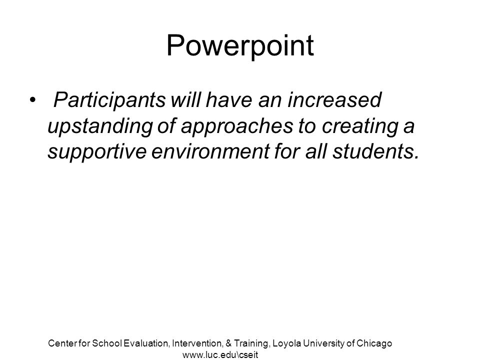 Center for School Evaluation, Intervention, & Training, Loyola University of Chicago   Powerpoint Participants will have an increased upstanding of approaches to creating a supportive environment for all students.