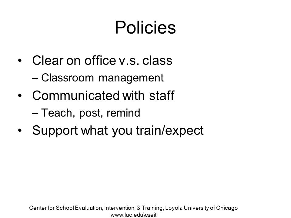 Center for School Evaluation, Intervention, & Training, Loyola University of Chicago www.luc.edu\cseit Policies Clear on office v.s.