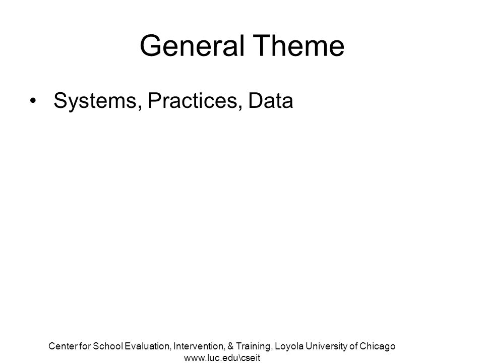 Center for School Evaluation, Intervention, & Training, Loyola University of Chicago www.luc.edu\cseit General Theme Systems, Practices, Data