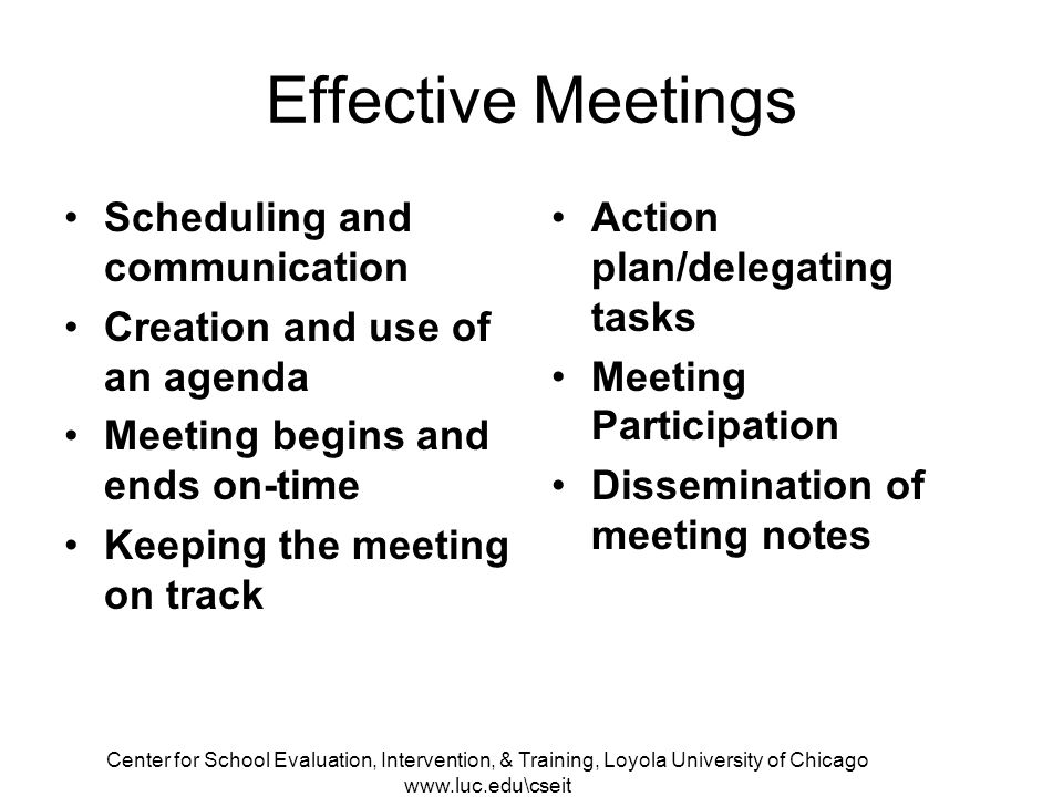 Center for School Evaluation, Intervention, & Training, Loyola University of Chicago   Effective Meetings Scheduling and communication Creation and use of an agenda Meeting begins and ends on-time Keeping the meeting on track Action plan/delegating tasks Meeting Participation Dissemination of meeting notes