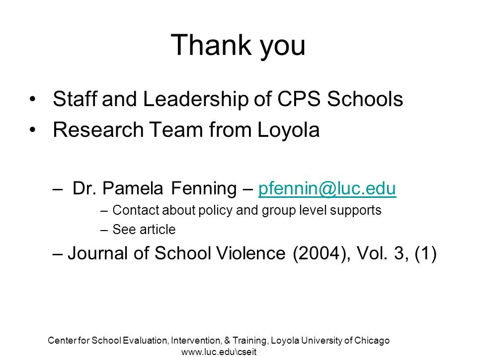 Center for School Evaluation, Intervention, & Training, Loyola University of Chicago www.luc.edu\cseit Thank you Staff and Leadership of CPS Schools Research Team from Loyola – Dr.