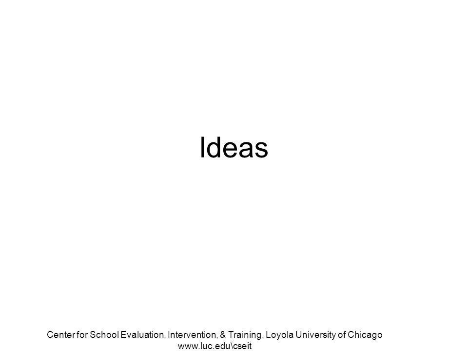 Center for School Evaluation, Intervention, & Training, Loyola University of Chicago www.luc.edu\cseit Ideas