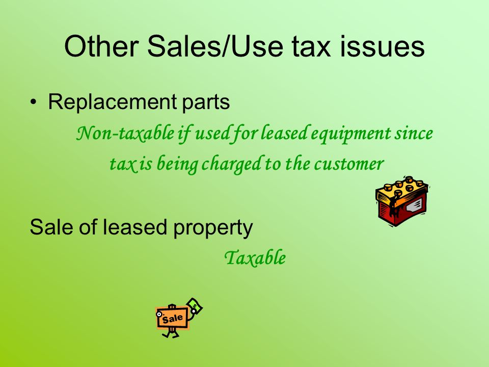 Other Sales/Use tax issues Replacement parts Non-taxable if used for leased equipment since tax is being charged to the customer Sale of leased property Taxable