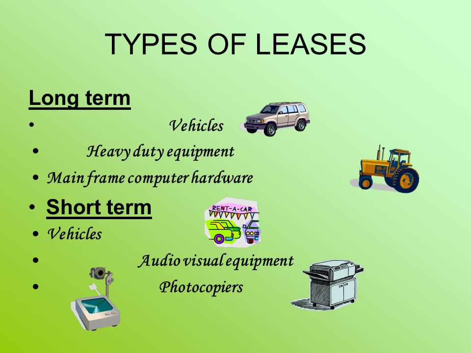 TYPES OF LEASES Long term Vehicles Heavy duty equipment Main frame computer hardware Short term Vehicles Audio visual equipment Photocopiers