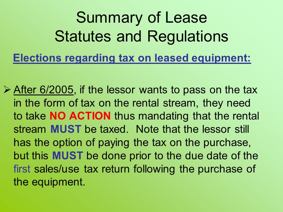 Elections regarding tax on leased equipment: After 6/2005, if the lessor wants to pass on the tax in the form of tax on the rental stream, they need to take NO ACTION thus mandating that the rental stream MUST be taxed.