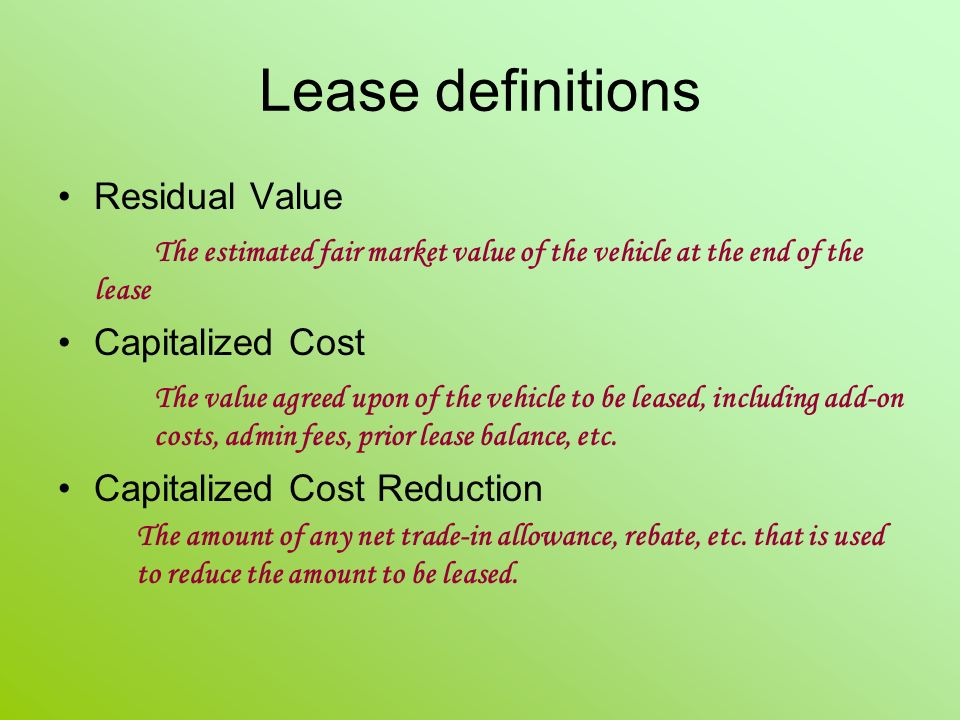 Lease definitions Residual Value The estimated fair market value of the vehicle at the end of the lease Capitalized Cost The value agreed upon of the vehicle to be leased, including add-on costs, admin fees, prior lease balance, etc.