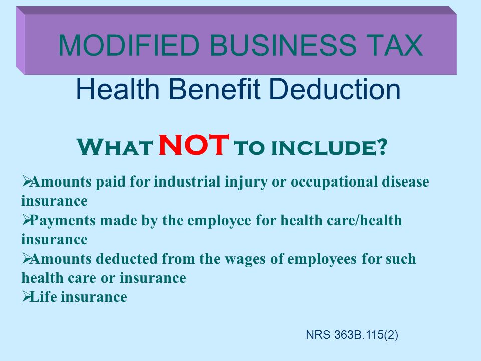 Health Benefit Deduction MODIFIED BUSINESS TAX What NOT to include? Amounts paid for industrial injury or occupational disease insurance Payments made