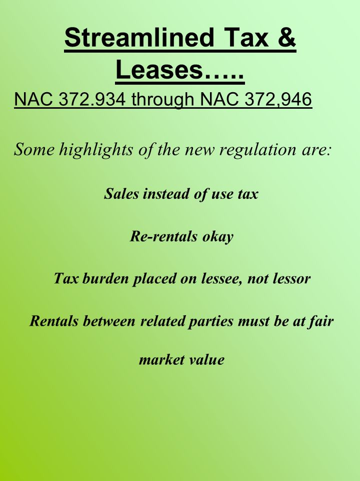 Streamlined Tax & Leases….. NAC 372.934 through NAC 372,946 Some highlights of the new regulation are: Sales instead of use tax Re-rentals okay Tax bu
