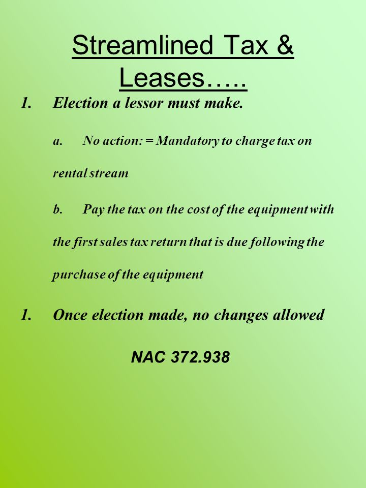 Streamlined Tax & Leases….. 1.Election a lessor must make. a. No action: = Mandatory to charge tax on rental stream b. Pay the tax on the cost of the