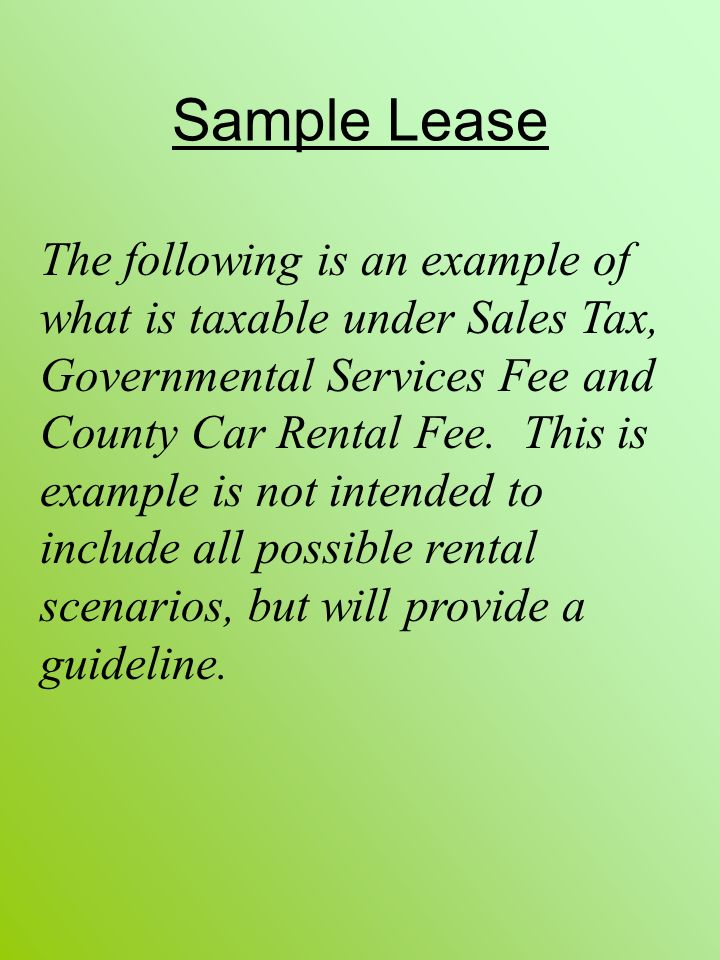 Sample Lease The following is an example of what is taxable under Sales Tax, Governmental Services Fee and County Car Rental Fee. This is example is n