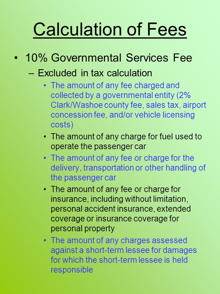 Calculation of Fees 10% Governmental Services Fee –Excluded in tax calculation The amount of any fee charged and collected by a governmental entity (2
