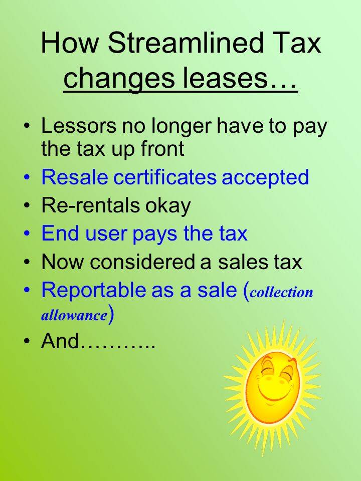 How Streamlined Tax changes leases… Lessors no longer have to pay the tax up front Resale certificates accepted Re-rentals okay End user pays the tax