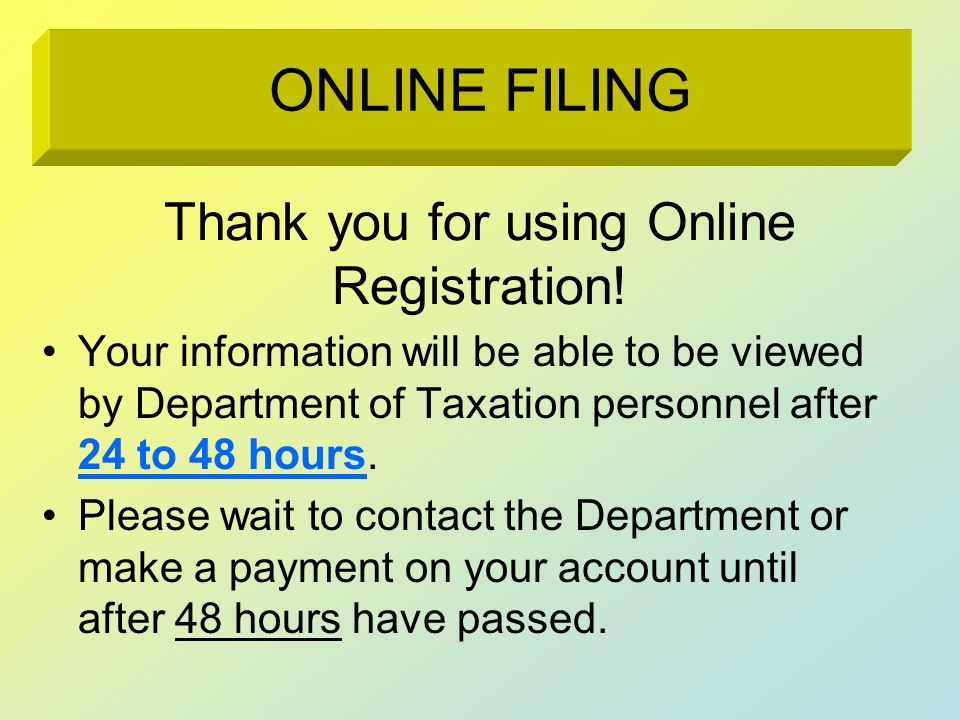 Thank you for using Online Registration! Your information will be able to be viewed by Department of Taxation personnel after 24 to 48 hours. Please w