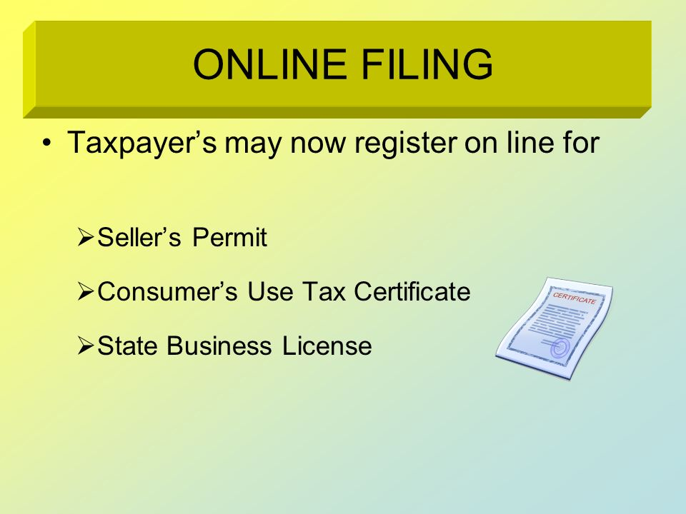 ONLINE FILING Taxpayers may now register on line for Sellers Permit Consumers Use Tax Certificate State Business License