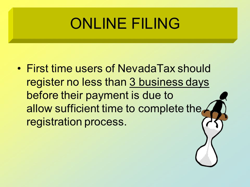 You can access On-Line registration or filing by going to: http://tax.state.nv.us/ and click on the button File Online in the upper left-hand corner OR Go directly to https://www.nevadatax.nv.gov/web/ ONLINE ACCESS