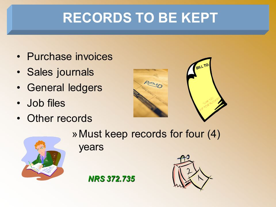 Purchase invoices Sales journals General ledgers Job files Other records »Must keep records for four (4) years RECORDS TO BE KEPT NRS 372.735