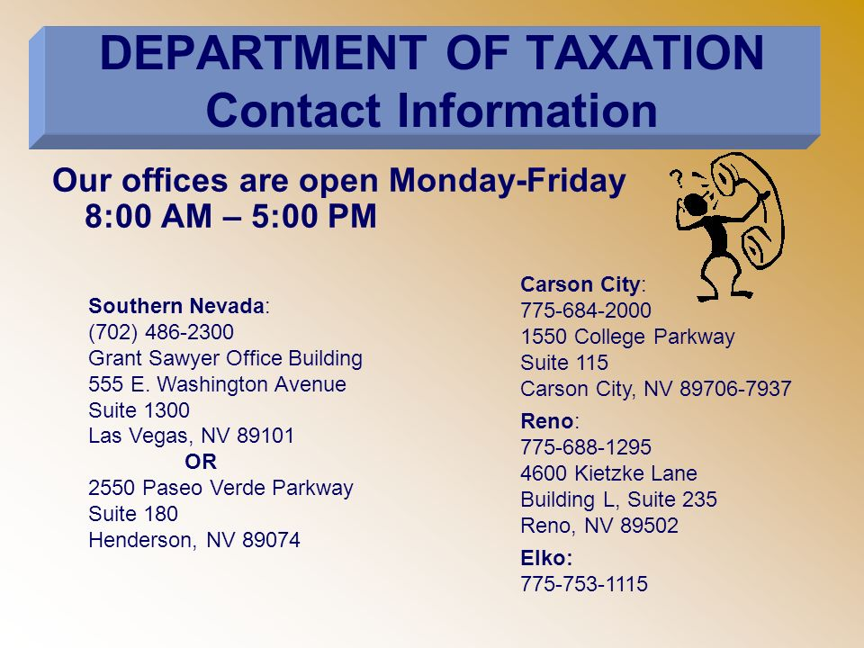 DEPARTMENT OF TAXATION Contact Information Our offices are open Monday-Friday 8:00 AM – 5:00 PM Southern Nevada: (702) 486-2300 Grant Sawyer Office Building 555 E.