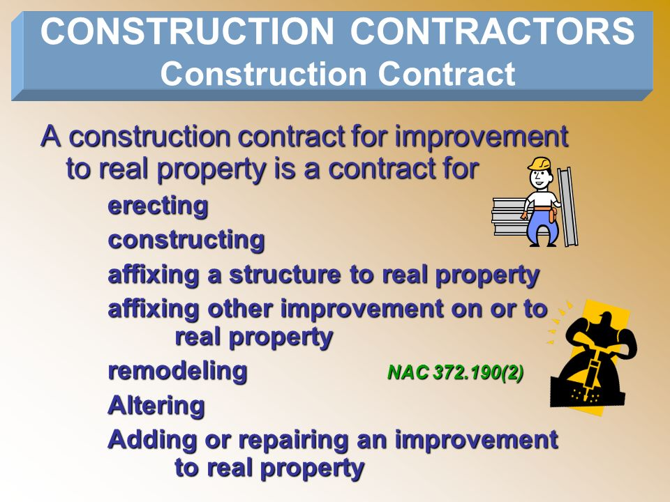 A construction contract for improvement to real property is a contract for erectingconstructing affixing a structure to real property affixing other improvement on or to real property remodelingAltering Adding or repairing an improvement to real property CONSTRUCTION CONTRACTORS Construction Contract NAC 372.190(2)