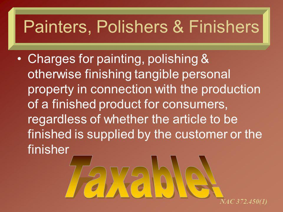 Painters, Polishers & Finishers Charges for painting, polishing & otherwise finishing tangible personal property in connection with the production of a finished product for consumers, regardless of whether the article to be finished is supplied by the customer or the finisher NAC 372.450(1)