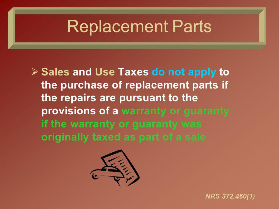 Replacement Parts Sales and Use Taxes do not apply to the purchase of replacement parts if the repairs are pursuant to the provisions of a warranty or guaranty if the warranty or guaranty was originally taxed as part of a sale NRS 372.460(1)