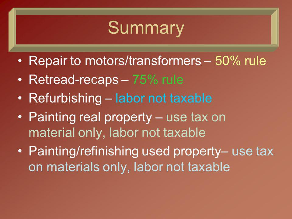 Summary Repair to motors/transformers – 50% rule Retread-recaps – 75% rule Refurbishing – labor not taxable Painting real property – use tax on material only, labor not taxable Painting/refinishing used property– use tax on materials only, labor not taxable