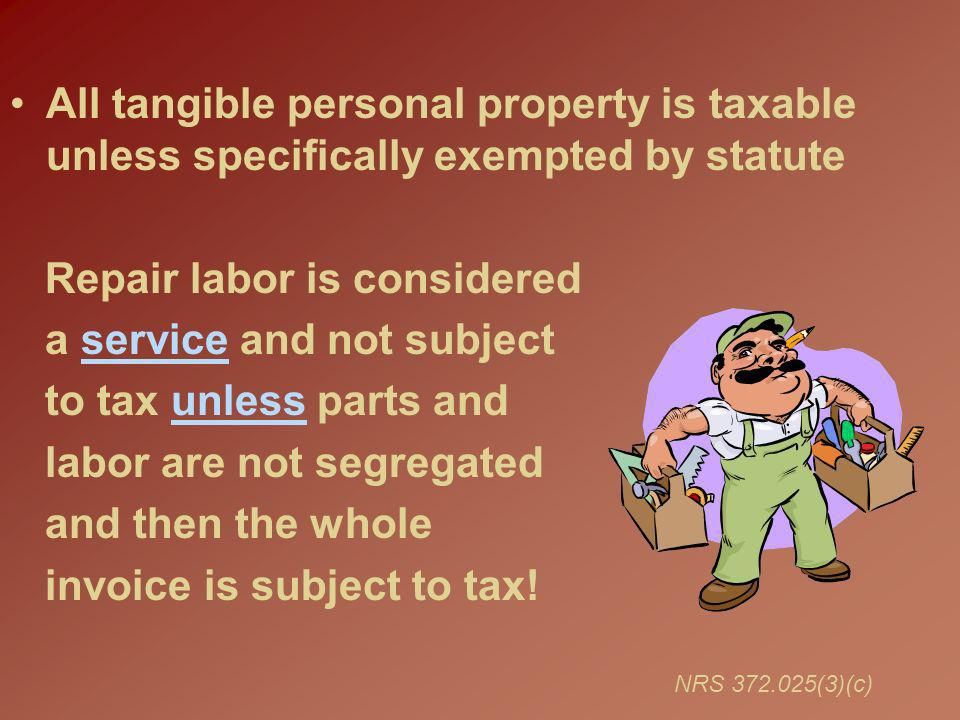 All tangible personal property is taxable unless specifically exempted by statute Repair labor is considered a service and not subject to tax unless parts and labor are not segregated and then the whole invoice is subject to tax.