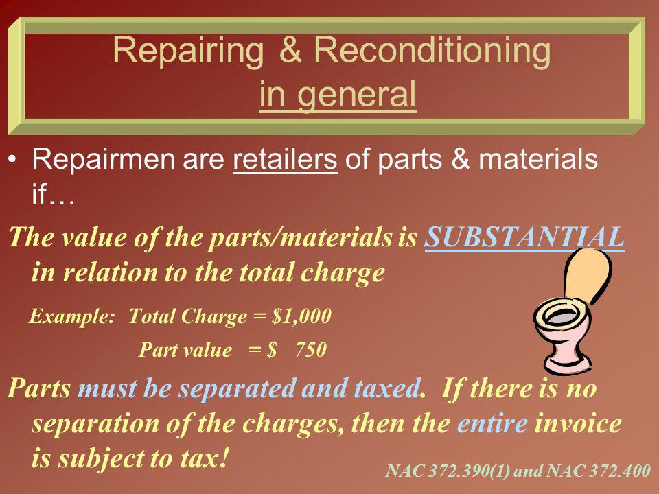 Repairing & Reconditioning in general Repairmen are consumers of parts & materials if… The value of the parts/materials is INSUBSTANTIAL in relation to the total charge and no separate charge is made for the parts/materials.