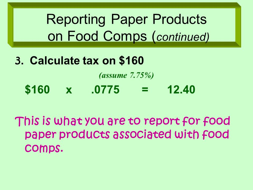 Reporting Paper Products on Food Comps ( continued) 3. Calculate tax on $160 (assume 7.75%) $160x.0775=12.40 This is what you are to report for food p